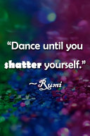 Dance Until You Shatter Yourself  Rumi Notebook