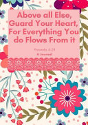 Above All Else  Guard Your Heart  for Everything You Do Flows from It  A Journal  Proverbs 4 23