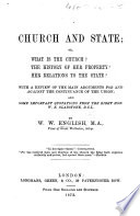 Church and State; or, What is the Church? The history of her property? Her relations to the State? With a review of the main arguments for and against the continuance of the union; and some important quotations from the Right Hon. W. E. Gladstone, etc