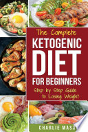 Ketogenic Diet  The Step by Step Guide For Beginners  For Weight Loss   The Complete Ketogenic Diet Cookbook For Beginners  Lose a Lot of Weight Fast Book