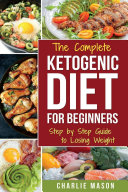 Ketogenic Diet  The Step by Step Guide For Beginners  For Weight Loss   The Complete Ketogenic Diet Cookbook For Beginners  Lose a Lot of Weight Fast