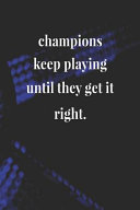 Champions Keep Playing Until They Get It Right