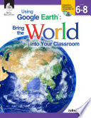 Using Google Earth    Bring the World into Your Classroom Levels 6 8