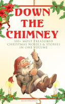 Down the Chimney  100  Most Treasured Christmas Novels   Stories in One Volume  Illustrated