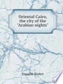 Oriental Cairo  the city of the  Arabian nights