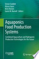 """Aquaponics Food Production Systems: Combined Aquaculture and Hydroponic Production Technologies for the Future"" by Simon Goddek, Alyssa Joyce, Benz Kotzen, Gavin M. Burnell"