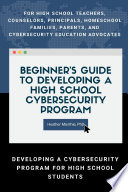 Beginner s Guide to Developing a High School Cybersecurity Program   For High School Teachers  Counselors  Principals  Homeschool Families  Parents and Cybersecurity Education Advocates   Developing a Cybersecurity Program for High School Students Book