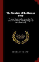The Wonders of the Human Body  Physical Regeneration According the Laws of Chemistry and Physiology   By George W  Carey