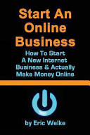 Start an ONline Business How to Start a New Internet Business and Actually Make Money Online