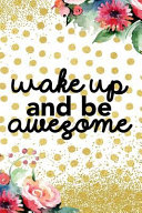 Wake Up and Be Awesome  Blank Lined Notebook Journal Diary Composition Notepad 120 Pages 6x9 Paperback Gold Dots