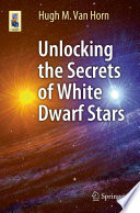 Unlocking The Secrets Of White Dwarf Stars
