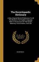 The Encyclopaedic Dictionary  A New Original Work Of Reference To All The Words In The English Language  With A Full Account Of Their Origin  Meanin