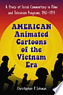 American Animated Cartoons of the Vietnam Era, A Study of Social Commentary in Films and Television Programs, 1961–1973 by Christopher P. Lehman PDF