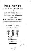 Portrait de l'Angleterre au dix-huitieme siecle pendant ses démelés avec les colonies revoltées de l'Amérique septentrionale