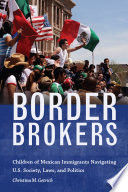 link to Border brokers : children of Mexican immigrants navigating U.S. society, laws, and politics in the TCC library catalog