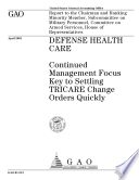 Defense health care continued management focus key to settling TRICARE change orders quickly : report to the chairman and ranking minority member, Subcommittee on Military Personnel, Committee on Armed Services, House of Representatives