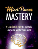 Mind Power Mastery   A Complete 8 Part Homestudy Course to Master Your Mind