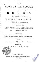 The London Catalogue Of Books Selected From The General Catalogue Published In Mdcclxxxvi And Including The Additions And Alterations To September Mdccxci