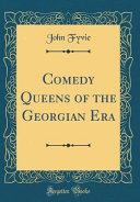 Comedy Queens of the Georgian Era  Classic Reprint