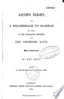 Jacob s Flight  Or a Pilgrimage to Harran and Thence in the Patriarch s Footsteps Into the Preomised Land  with Illustrations