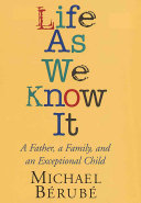 Life as we know it : a father, a family, and an exceptional child / Michael Bérubé