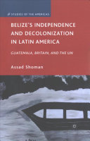 belize s independence and decolonization in latin america shoman assad