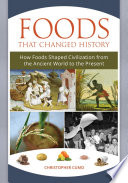 """Foods that Changed History: How Foods Shaped Civilization from the Ancient World to the Present: How Foods Shaped Civilization from the Ancient World to the Present"" by Christopher Cumo"