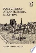 Port Cities Of Atlantic Iberia C 1500 1900 Book PDF
