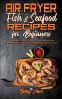 Air Fryer Fish   Seafood Recipes For Beginners  A Beginner s Guide To Enjoy Your Delicious Air Fryer Dishes to Help Lose Weight and Live Healthier