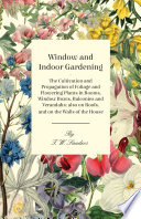 Window and Indoor Gardening   The Cultivation and Propagation of Foliage and Flowering Plants in Rooms  Window Boxes  Balconies and Verandahs  also on Roofs  and on the Walls of the House