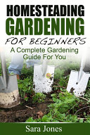 Homesteading Gardening For Beginners  A Complete Gardening Guide For You