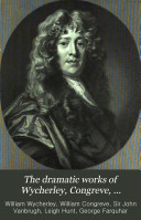 The Dramatic Works of Wycherley  Congreve  Vanbrugh  and Farquhar
