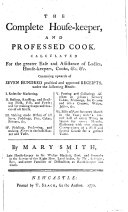 The Complete House keeper  and Professed Cook  Calculated for the Greater Ease and Assistance of Ladies  House keepers  Cooks     Containing Upwards of Seven Hundred     Receipts  Etc