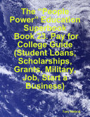 """The """"People Power"""" Education Superbook: Book 23. Pay for College Guide (Student Loans, Scholarships, Grants, Military, Job, Start a Business)"""