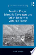 Meeting Places Scientific Congresses And Urban Identity In Victorian Britain
