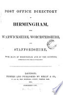 Post office directory of Birmingham  Warwickshire  and part of Staffordshire  of Birmingham  with Warwickshire  Worcestershire and Staffordshire   afterw   Kelly s directory of Birmingham  Staffordshire  Warwickshire  and Worcestershire