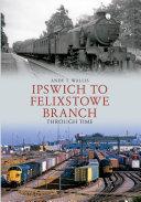 Pdf Ipswich to Felixstowe Branch Through Time