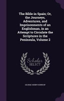 The Bible In Spain Or The Journeys Adventures And Imprisonments Of An Englishman In An Attempt To Circulate The Scriptures In The Peninsula Volume 2