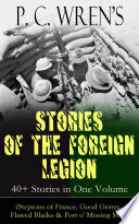 P. C. Wren's STORIES OF THE FOREIGN LEGION: 40+ Stories in One Volume (Stepsons of France, Good Gestes, Flawed Blades & Port o' Missing Men)