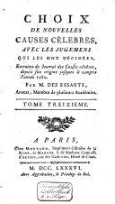 Choix de nouvelles causes célèbres, avec les jugemens qui les ont décidées, extraites du Journal des causes célèbres, depuis son origine jusques et compris l'année 1782