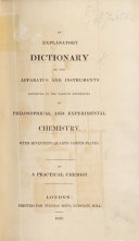 An Explanatory Dictionary of the Apparatus and Instruments employed in the various operations of philosophical and experimental chemistry     By a practical chemist