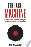 The Label Machine How To Start Run And Grow Your Own Independent Music Label