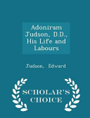 Adoniram Judson  D D   His Life and Labours   Scholar s Choice Edition