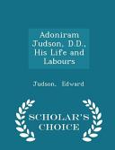 Adoniram Judson, D.D., His Life and Labours - Scholar's Choice Edition