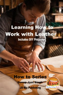 Learning How to Work with Leather - Includes DIY Projects