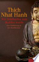 Wie Siddhartha zum Buddha wurde  : Eine Einführung in den Buddhismus