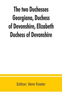 The Two Duchesses, Georgiana, Duchess of Devonshire, Elizabeth, Duchess of Devonshire. Family Correspondence of and Relating to Georgiana, Duchess of Devonshire, Elizabeth, Duchess of Devonshire, Earl of Bristol ... the Countess of Bristol, Lord and Lady