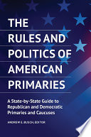 The Rules and Politics of American Primaries  A State by State Guide to Republican and Democratic Primaries and Caucuses