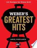 """""""Weber's Greatest Hits: 125 Classic Recipes for Every Grill"""" by Jamie Purviance"""