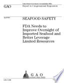 Seafood Safety  FDA Needs to Improve Oversight of Imported Seafood and Better Leverage Limited Resources Book